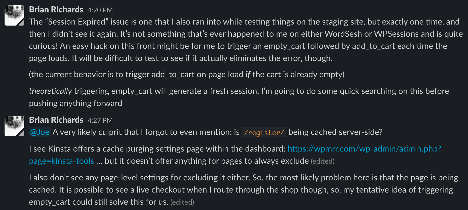 """A screenshot of a Slack message from Brian where he explains what is happening with the """"session expired"""" issue. He explains what the problem is, that he is going to do some research, and then 7 minutes later, explains that it's a caching issue, and says """"my tentative idea of triggering empty_cart could still solve this for us."""""""