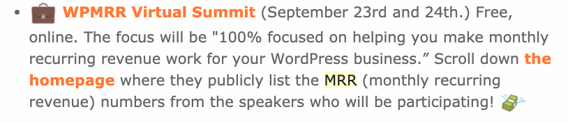 """A screenshot from a Post Status email that reads: WPMRR Virtual Summit (September 23rd and 24th.) Free, online. The focus will be """"100% focused on helping you make monthly recurring revenue work for your WordPress business."""" Scroll down the homepage where they publicly list the MRR (monthly recurring revenue) numbers from the speakers who will be participating!"""